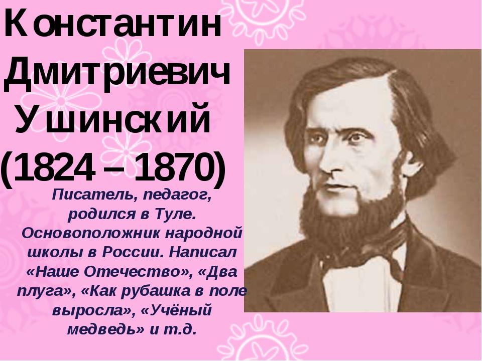 Константин Дмитриевич Ушинский (1824 – 1870) Писатель, педагог, родился в Тул...