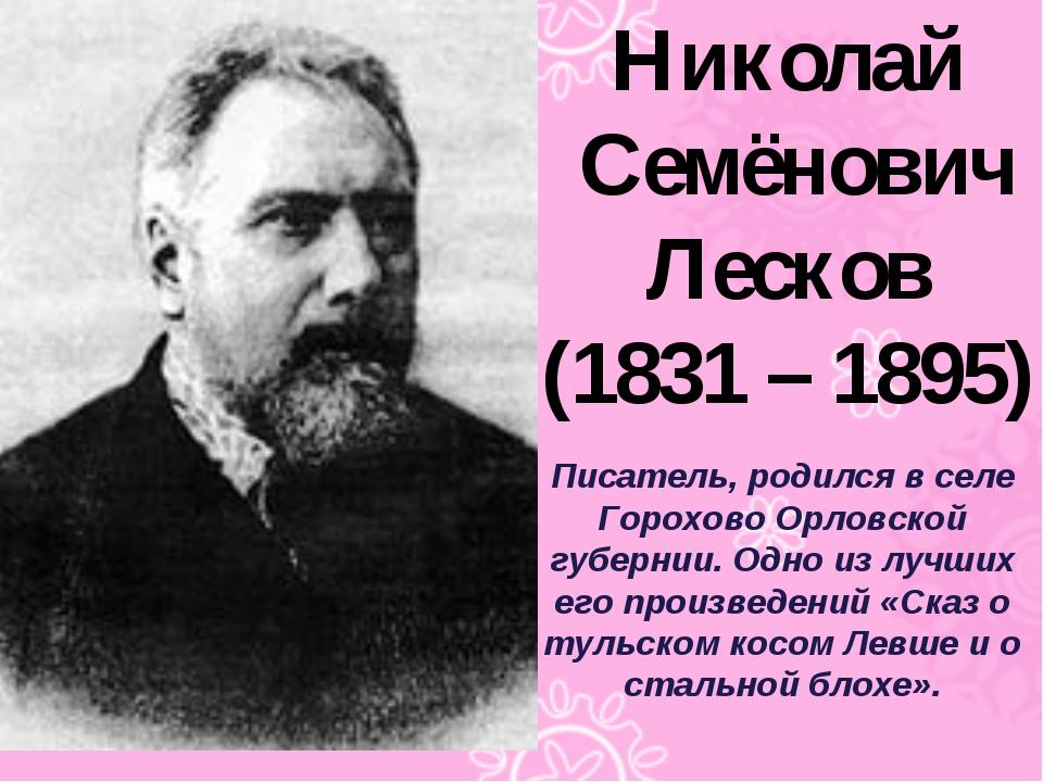 Николай Семёнович Лесков (1831 – 1895) Писатель, родился в селе Горохово Орло...