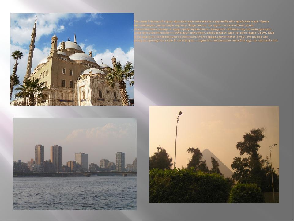 Это самый большой город африканского континента и крупнейший в арабском мире...