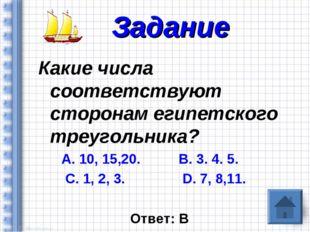 Какие числа соответствуют сторонам египетского треугольника? А. 10, 15,20. В.