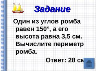 Один из углов ромба равен 150°, а его высота равна 3,5 см. Вычислите перимет