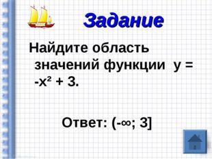 Найдите область значений функции у = -х² + 3. Ответ: (-∞; 3] Задание