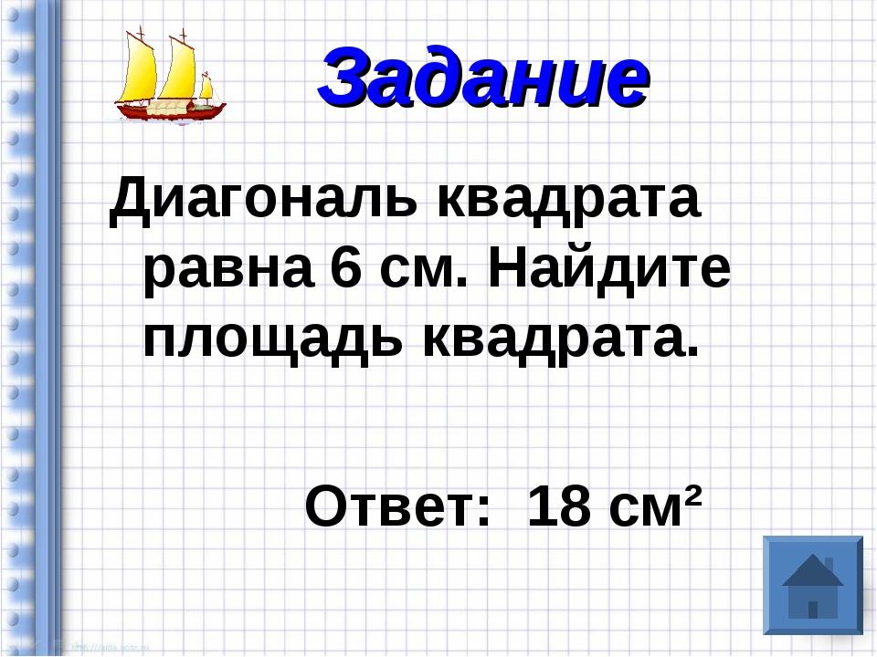 Диагональ квадрата равна 6 см. Найдите площадь квадрата. Ответ: 18 см² Задание