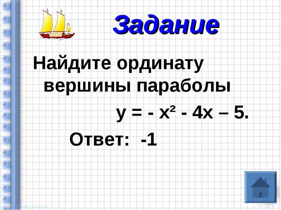 Найдите ординату вершины параболы у = - х² - 4х – 5. Ответ: -1 Задание