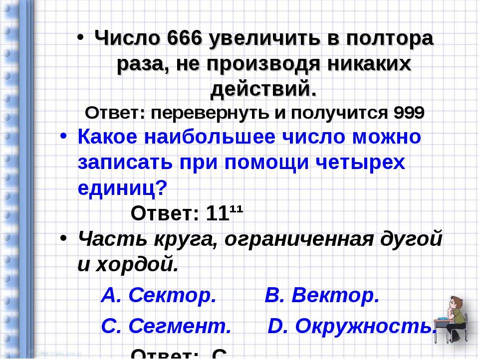 Число 666 увеличить в полтора раза, не производя никаких действий. Ответ: пер...