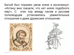 Батый был поражен умом князя и воскликнул: «Истину мне сказали, что нет князя