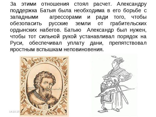 За этими отношения стоял расчет. Александру поддержка Батыя была необходима в...
