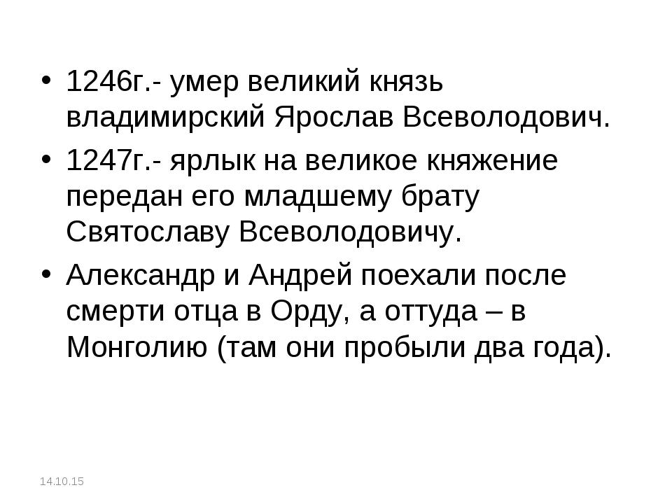 1246г.- умер великий князь владимирский Ярослав Всеволодович. 1247г.- ярлык н...