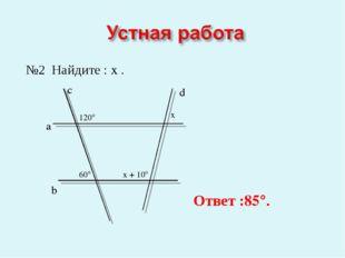 №2 Найдите : x . a b c d 120° 60° x x + 10° Ответ :85°.