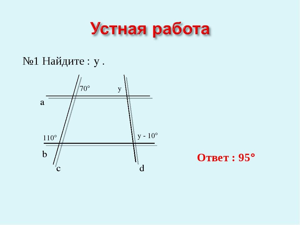 №1 Найдите : y . b a c d 110° 70° y y - 10° Ответ : 95°