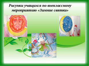 Рисунки учащихся по внеклассному мероприятию «Зимние святки»