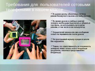 Требования для пользователей сотовыми телефонами в нашем классе В здании шко