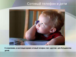 Сотовый телефон и дети К сожалению, в настоящее время сотовый телефон стал «