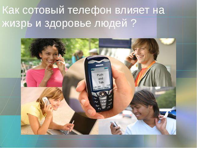 Как сотовый телефон влияет на жизрь и здоровье людей ?