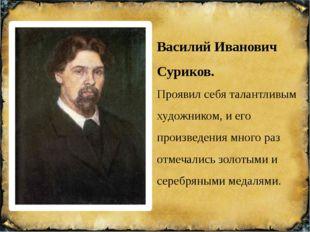 Василий Иванович Суриков. Проявил себя талантливым художником, и его произвед