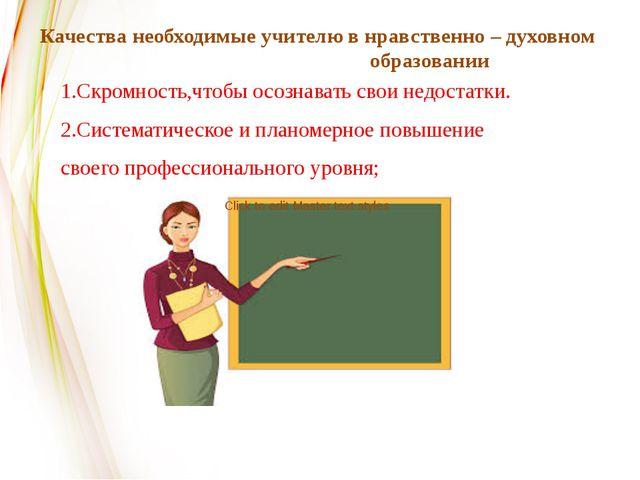 Качества необходимые учителю в нравственно – духовном образовании 1.Скромност...