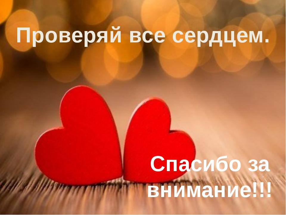 Проверяй все сердцем. Спасибо за внимание!!!