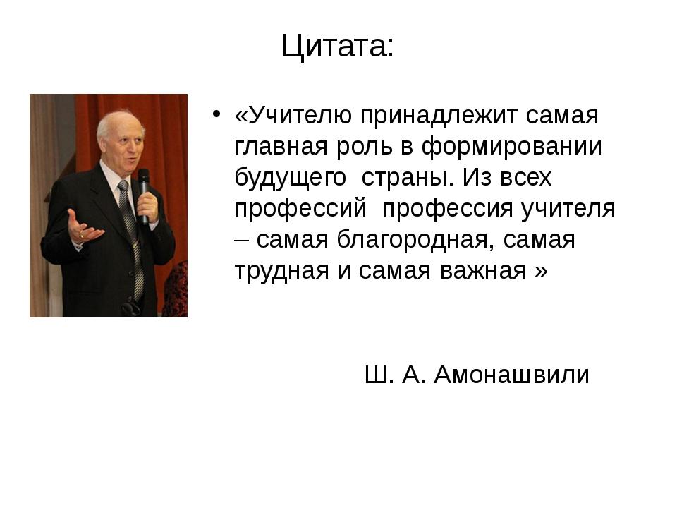 Цитата: «Учителю принадлежит самая главная роль в формировании будущего стран...