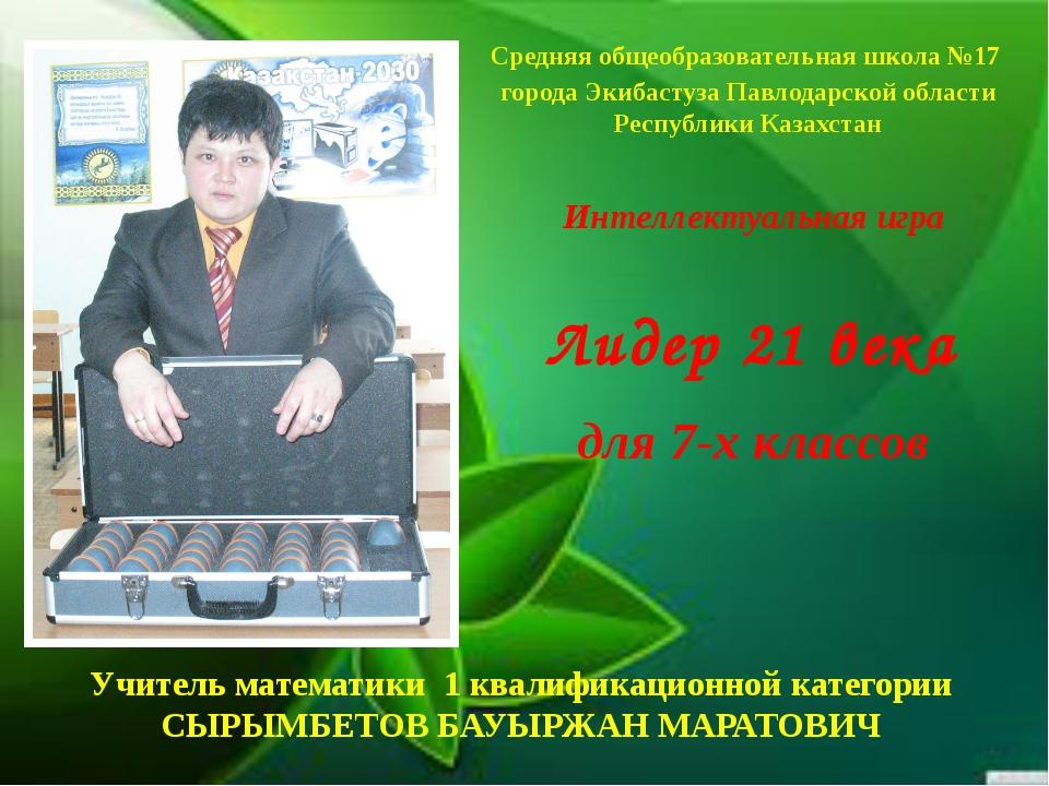 Лидер 21 века Учитель математики 1 квалификационной категории СЫРЫМБЕТОВ БАУЫ...