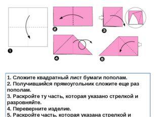 1. Сложите квадратный лист бумаги пополам. 2. Получившийся прямоугольник слож
