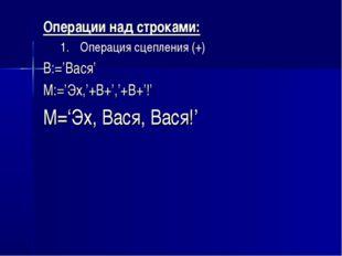 Операции над строками: Операция сцепления (+) B:='Вася' M:='Эх,'+B+','+B+'!'
