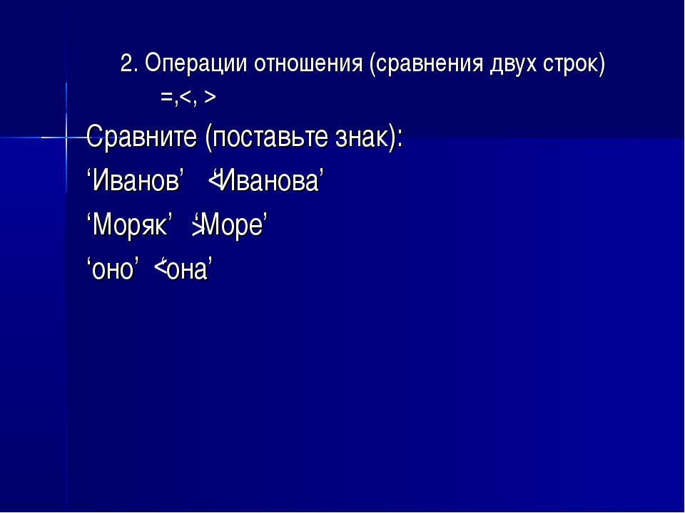2. Операции отношения (сравнения двух строк) =, Сравните (поставьте знак): 'И...