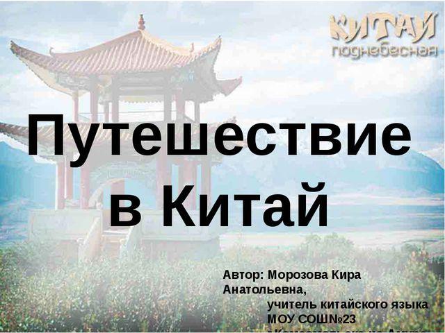 Путешествие в Китай Автор: Морозова Кира Анатольевна, учитель китайского язы...