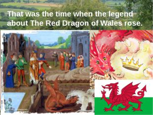 That was the time when the legend about The Red Dragon of Wales rose. In Nort