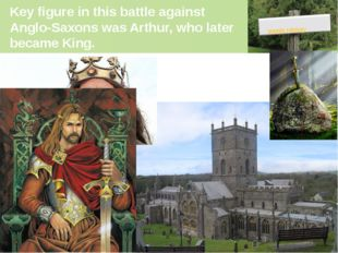 Key figure in this battle against Anglo-Saxons was Arthur, who later became K