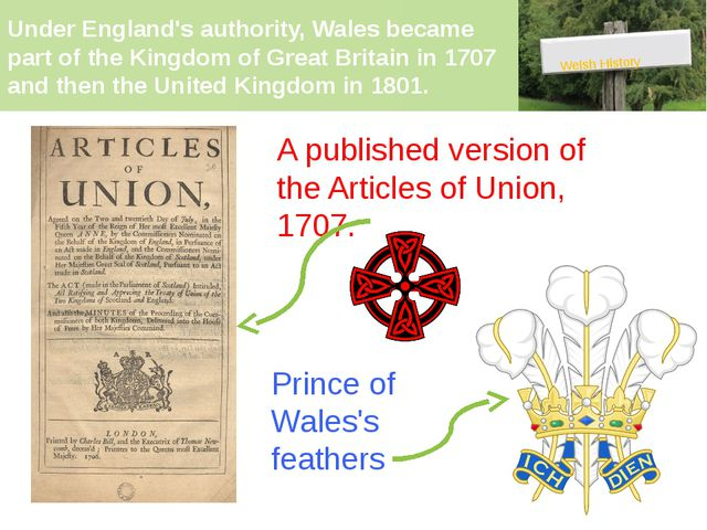 Under England's authority, Wales became part of the Kingdom of Great Britain...