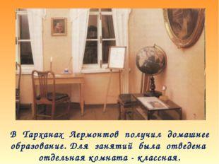 В Тарханах Лермонтов получил домашнее образование. Для занятий была отведена