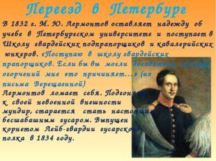 Переезд в Петербург В 1832 г. М. Ю. Лермонтов оставляет надежду об учебе в Пе