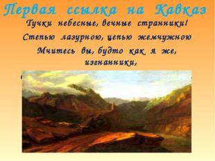 Первая ссылка на Кавказ Тучки небесные, вечные странники! Степью лазурною, це