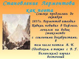 Становление Лермонтова как поэта Ссылка продлилась до октября 1837г. Лермонто