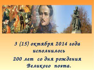 3 (15) октября 2014 года исполнилось 200 лет со дня рождения Великого поэта.