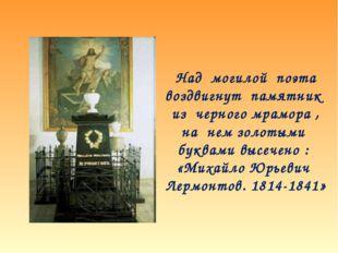 Над могилой поэта воздвигнут памятник из черного мрамора , на нем золотыми бу