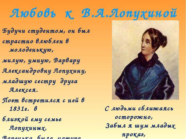 Любовь к В.А.Лопухиной Будучи студентом, он был страстно влюблен в молоденьку...