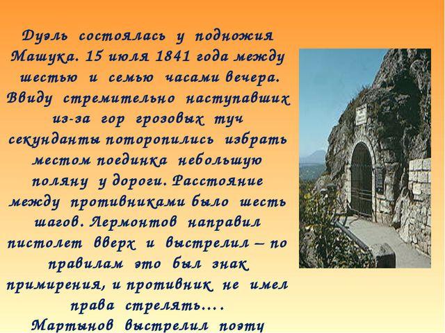 Дуэль состоялась у подножия Машука. 15 июля 1841 года между шестью и семью ча...