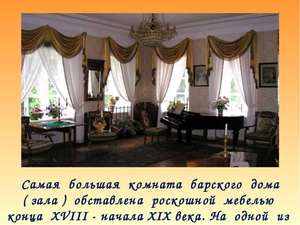 Самая большая комната барского дома ( зала ) обставлена роскошной мебелью кон...