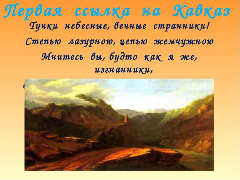 Первая ссылка на Кавказ Тучки небесные, вечные странники! Степью лазурною, це...