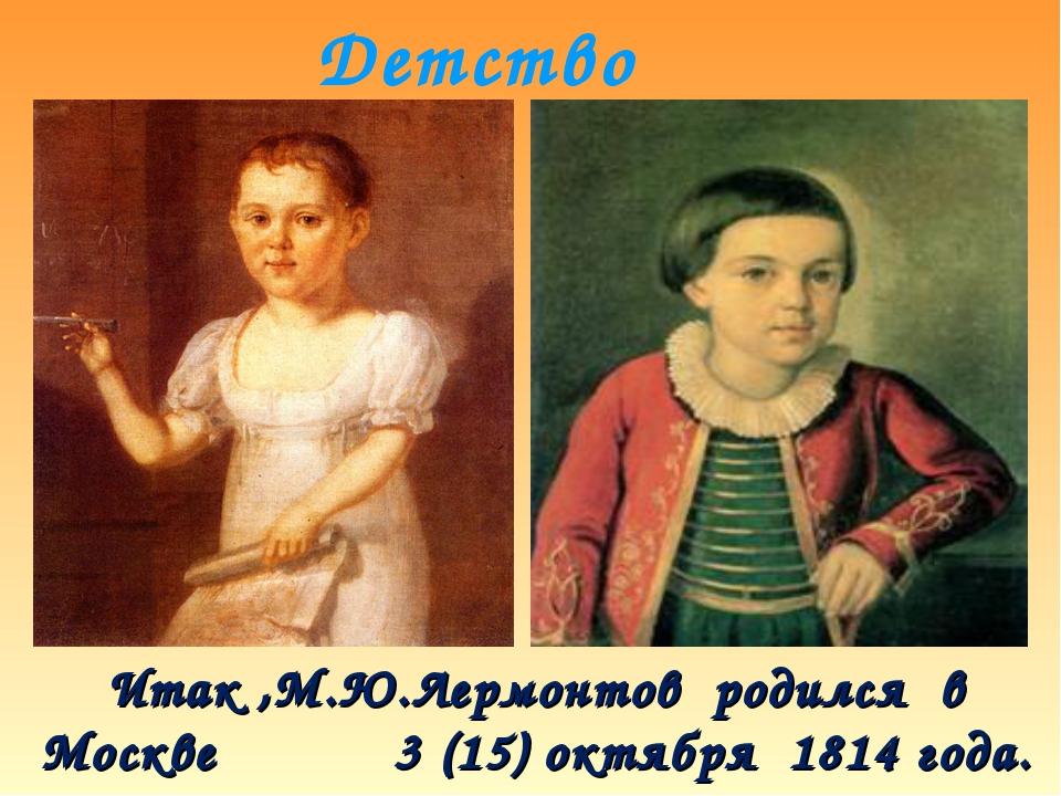Детство Итак ,М.Ю.Лермонтов родился в Москве 3 (15) октября 1814 года.