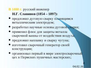В 1888 г. русский инженер Н.Г. Славянов (1854 – 1897): предложил дуговую свар