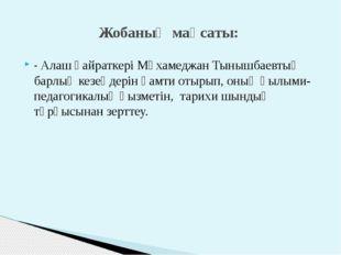 - Алаш қайраткері Мұхамеджан Тынышбаевтың барлық кезеңдерін қамти отырып, оны