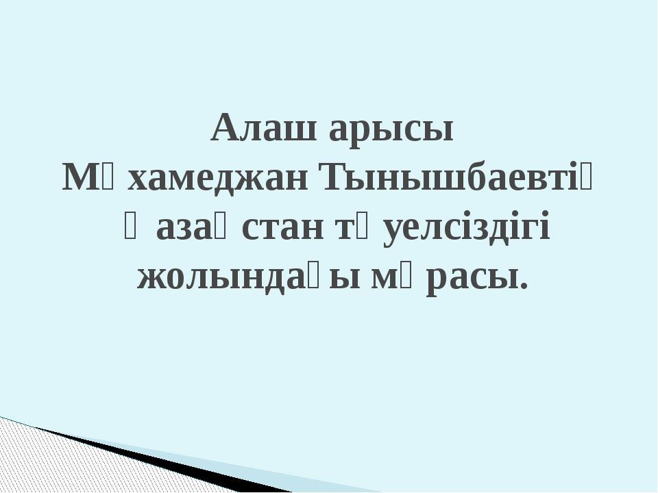 Алаш арысы Мұхамеджан Тынышбаевтің Қазақстан тәуелсіздігі жолындағы мұрасы.