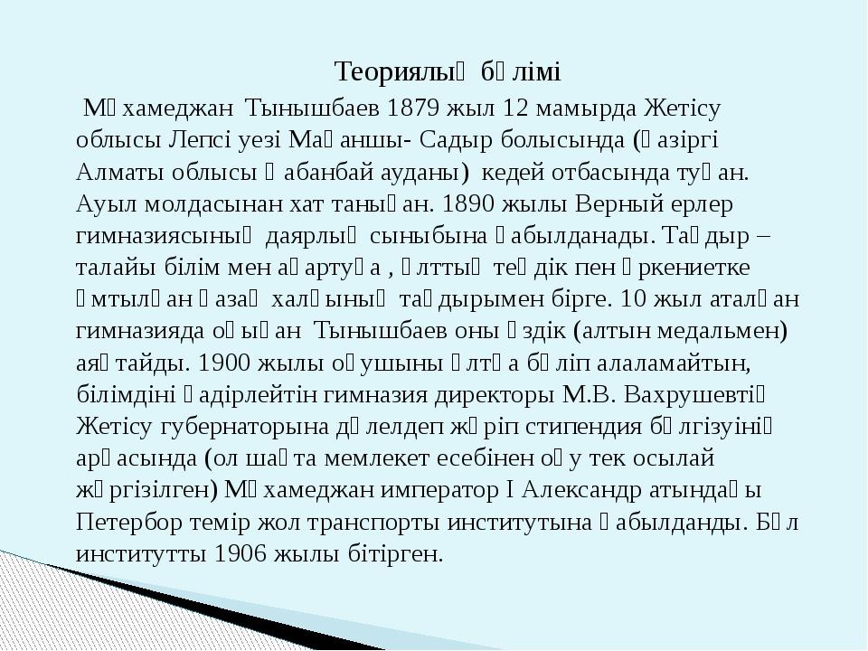 Теориялық бөлімі Мұхамеджан Тынышбаев 1879 жыл 12 мамырда Жетісу облысы Лепс...