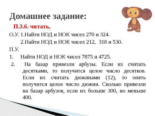 Домашнее задание: П.3.6. читать, О.У. 1.Найти НОД и НОК чисел 270 и 324. 2.На...