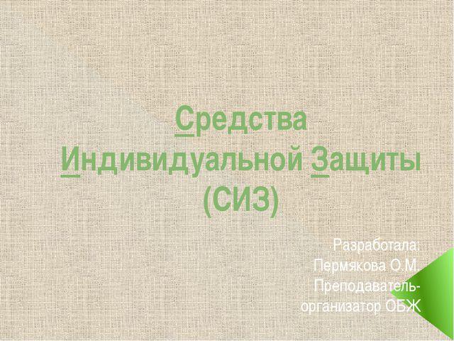 Средства Индивидуальной Защиты (СИЗ) Разработала: Пермякова О.М. Преподавател...