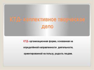 КТД- коллективное творческое дело КТД- организационная форма, основанная на о