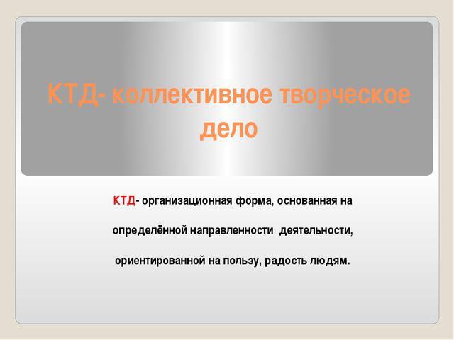КТД- коллективное творческое дело КТД- организационная форма, основанная на о...