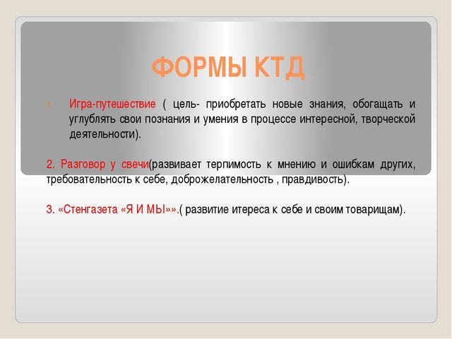 ФОРМЫ КТД Игра-путешествие ( цель- приобретать новые знания, обогащать и углу...